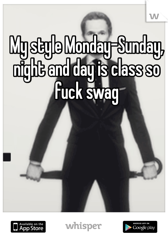 My style Monday-Sunday, night and day is class so fuck swag