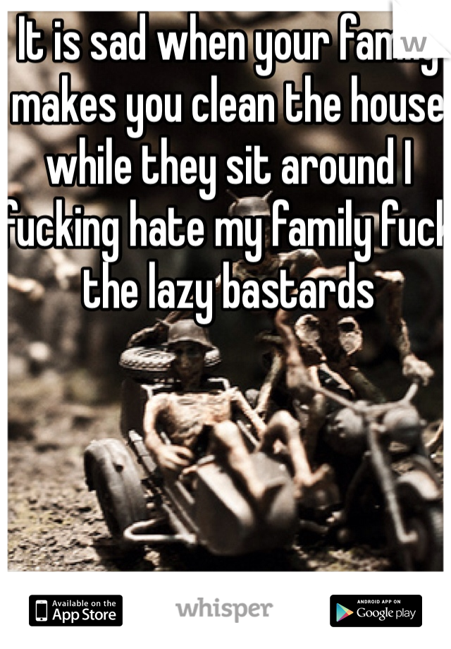 It is sad when your family makes you clean the house while they sit around I fucking hate my family fuck the lazy bastards