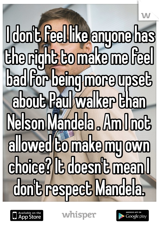 I don't feel like anyone has the right to make me feel bad for being more upset about Paul walker than Nelson Mandela . Am I not allowed to make my own choice? It doesn't mean I don't respect Mandela.
