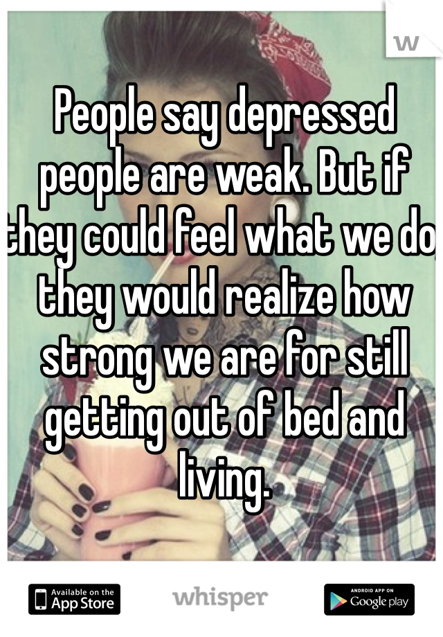 People say depressed people are weak. But if they could feel what we do, they would realize how strong we are for still getting out of bed and living.