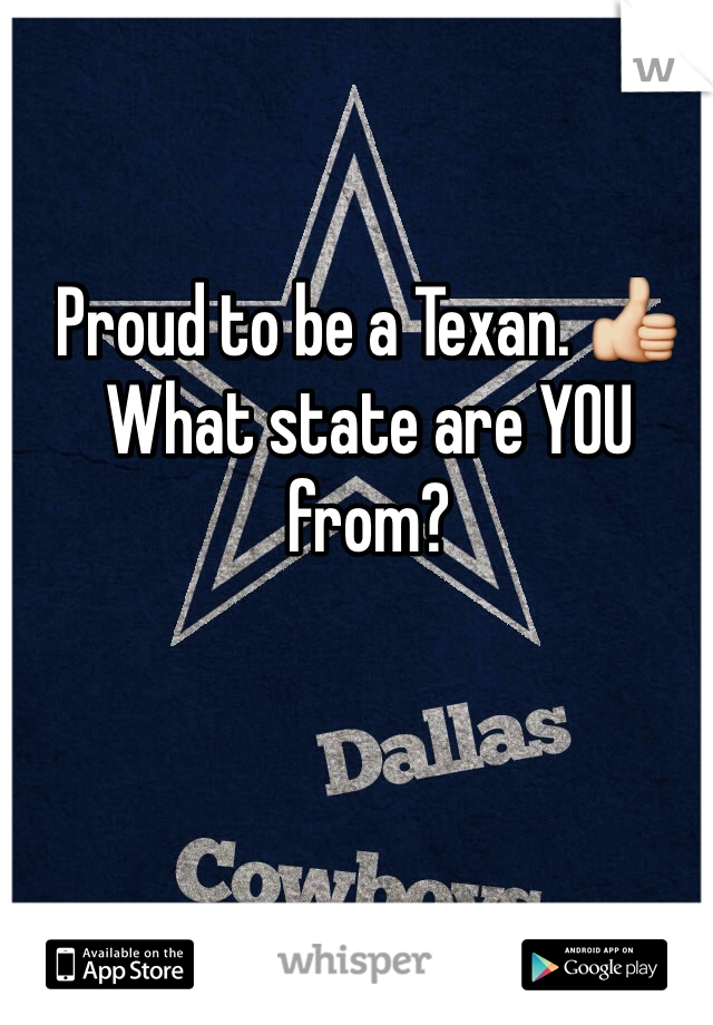 Proud to be a Texan. 👍 What state are YOU from?