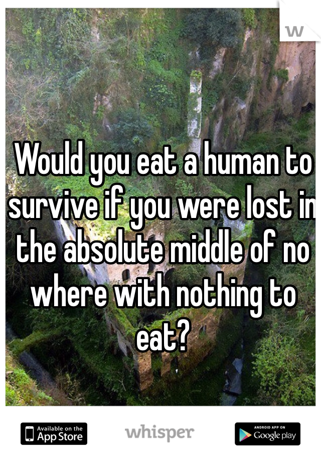 Would you eat a human to survive if you were lost in the absolute middle of no where with nothing to eat?
