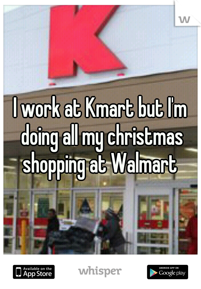 I work at Kmart but I'm doing all my christmas shopping at Walmart