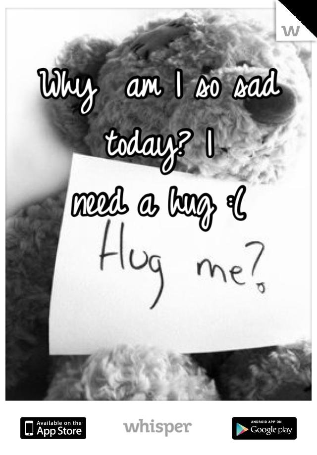 Why  am I so sad today? I need a hug :(
