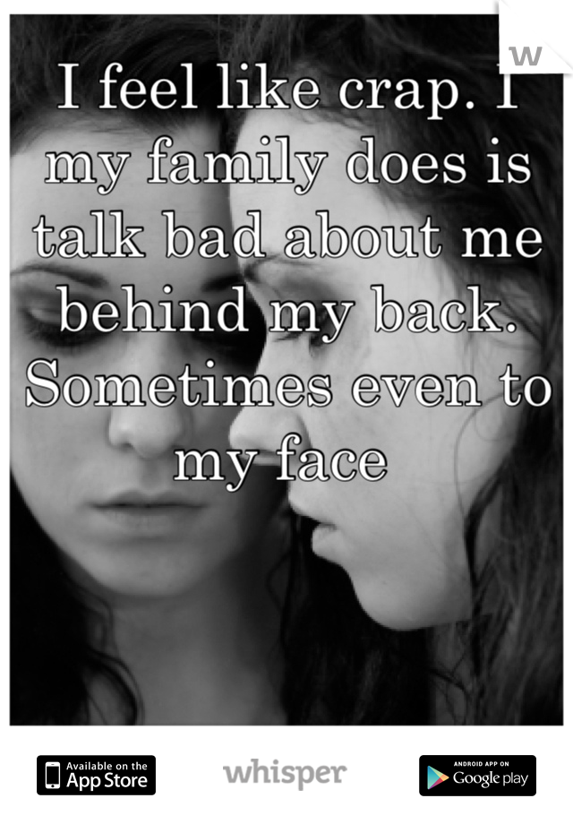 I feel like crap. I my family does is talk bad about me behind my back. Sometimes even to my face