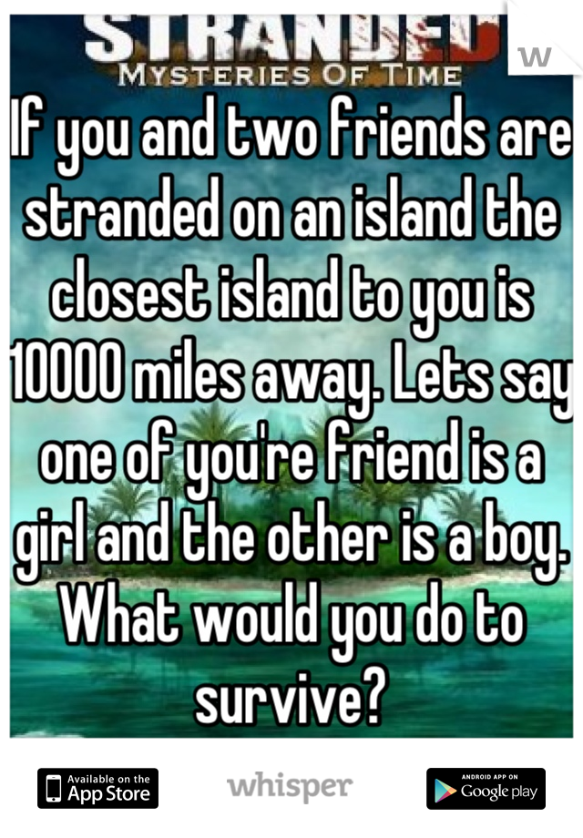 If you and two friends are stranded on an island the closest island to you is 10000 miles away. Lets say one of you're friend is a girl and the other is a boy. What would you do to survive?