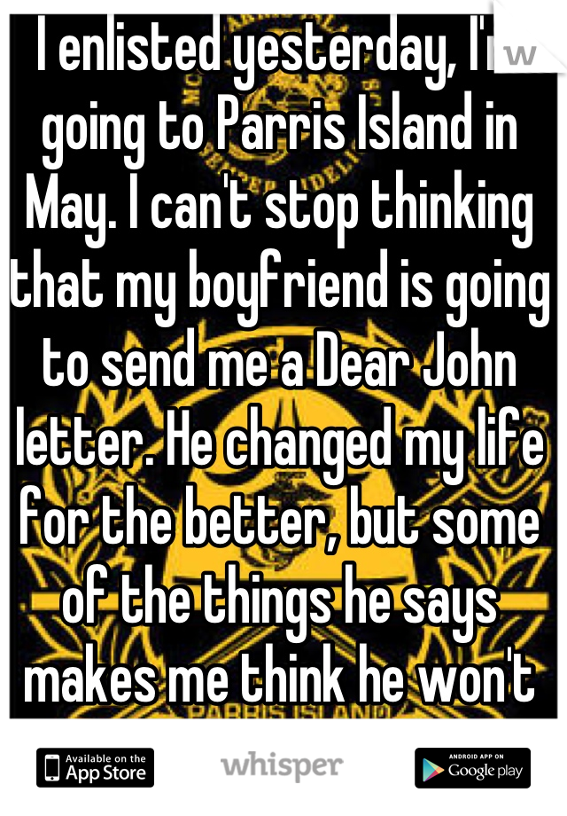 I enlisted yesterday, I'm going to Parris Island in May. I can't stop thinking that my boyfriend is going to send me a Dear John letter. He changed my life for the better, but some of the things he says makes me think he won't wait..