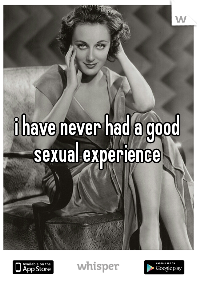 i have never had a good sexual experience
