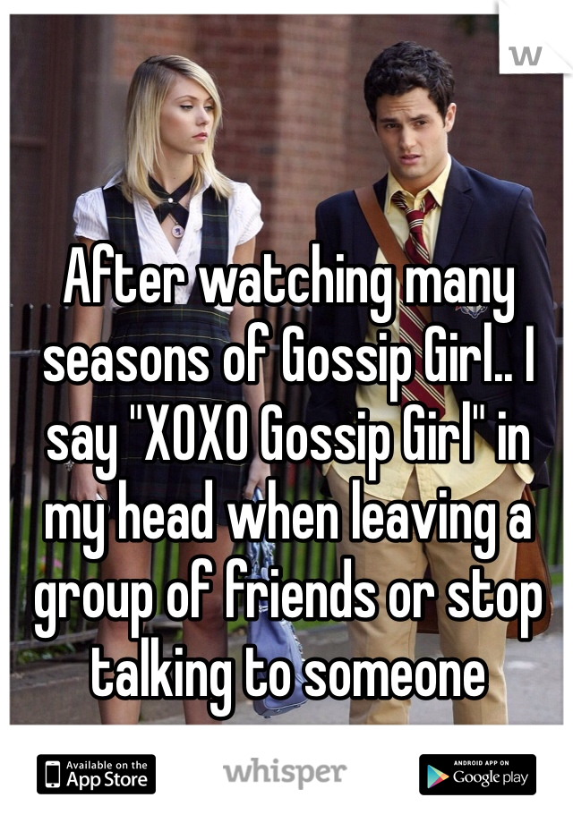 """After watching many seasons of Gossip Girl.. I say """"XOXO Gossip Girl"""" in my head when leaving a group of friends or stop talking to someone"""