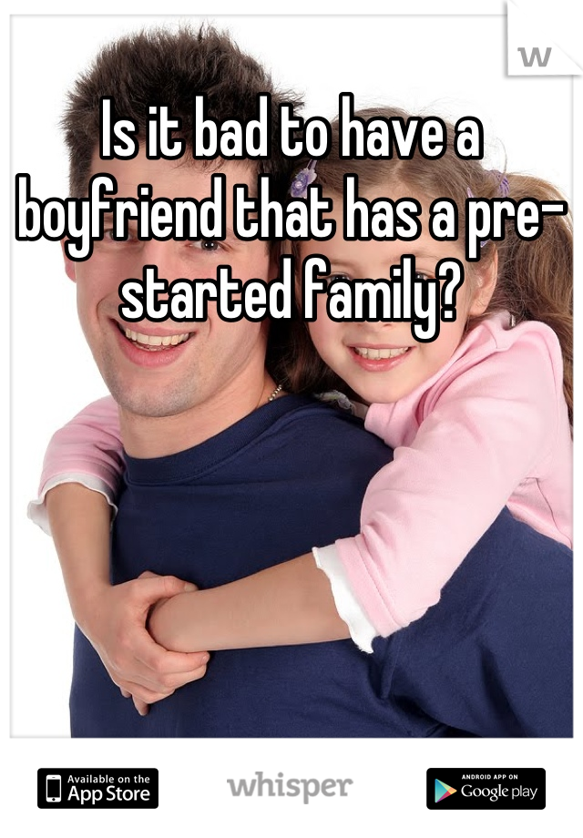 Is it bad to have a boyfriend that has a pre-started family?