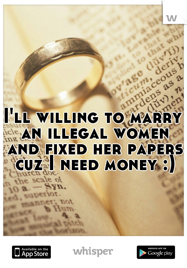 I'll willing to marry an illegal women and fixed her papers cuz I need money :)