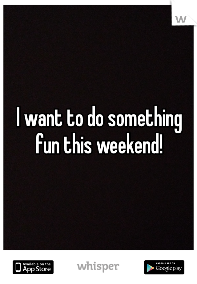 I want to do something fun this weekend!