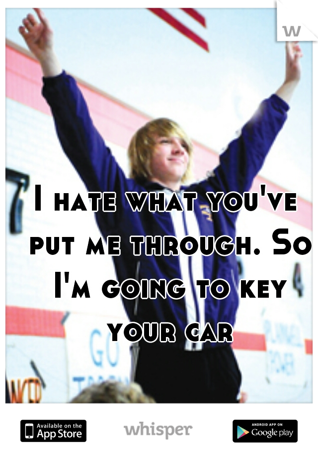 I hate what you've put me through. So I'm going to key your car