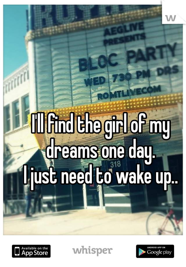 I'll find the girl of my dreams one day. I just need to wake up..