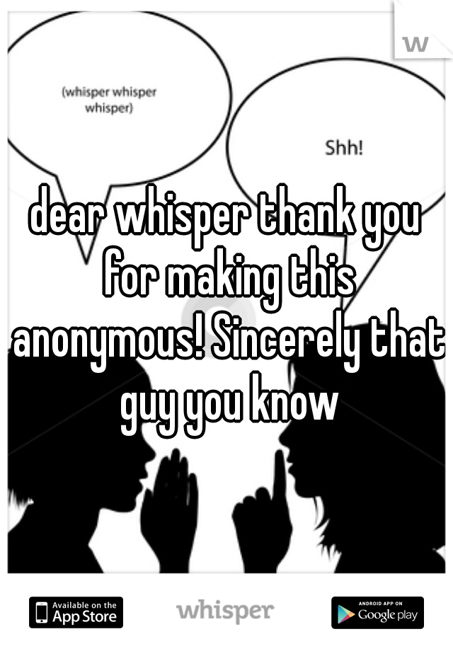 dear whisper thank you for making this anonymous! Sincerely that guy you know