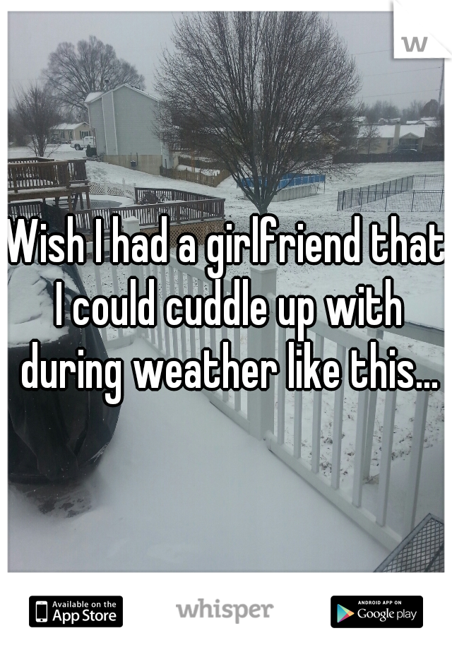 Wish I had a girlfriend that I could cuddle up with during weather like this...