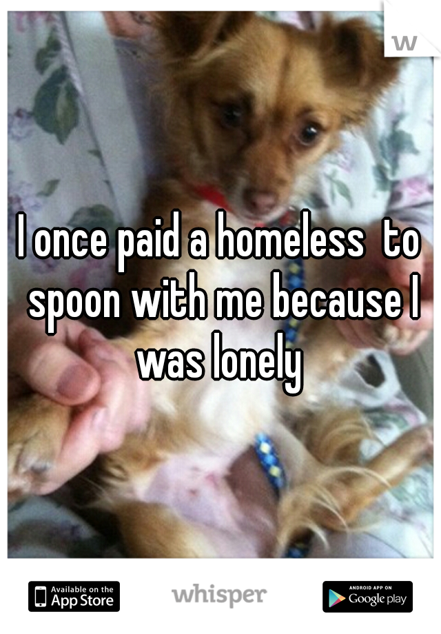 I once paid a homeless  to spoon with me because I was lonely