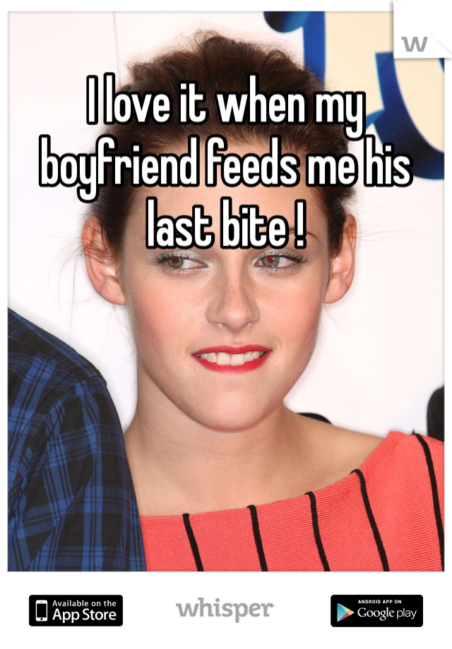 I love it when my boyfriend feeds me his last bite !