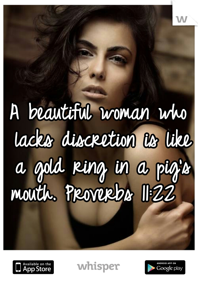 A beautiful woman who lacks discretion is like a gold ring in a pig's mouth. Proverbs 11:22