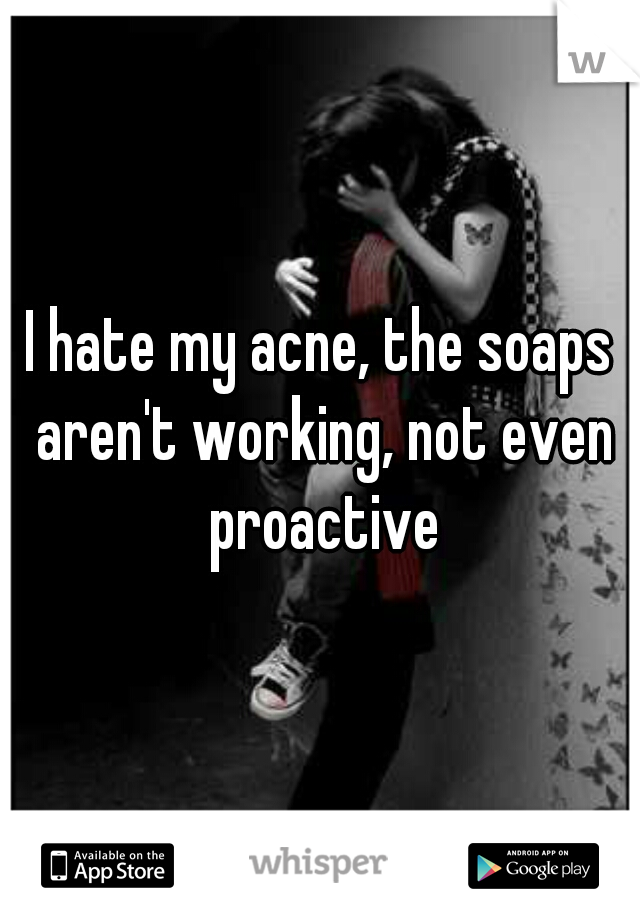 I hate my acne, the soaps aren't working, not even proactive