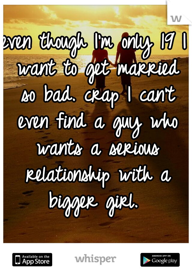 even though I'm only 19 I want to get married so bad. crap I can't even find a guy who wants a serious relationship with a bigger girl.