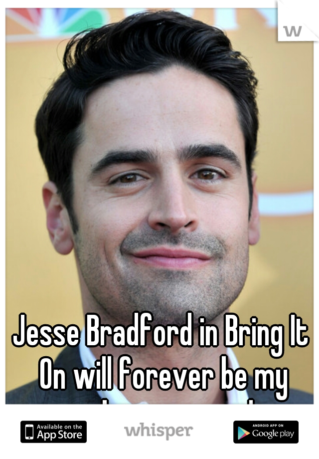 Jesse Bradford in Bring It On will forever be my number one crush.