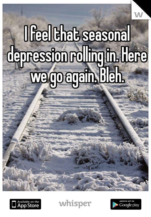 I feel that seasonal depression rolling in. Here we go again. Bleh.