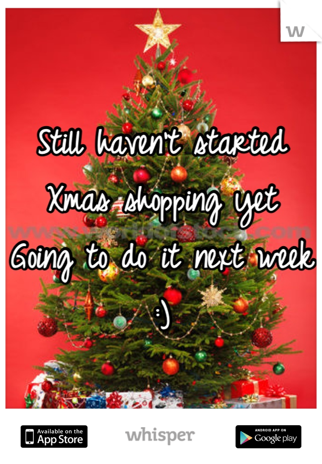 Still haven't started Xmas shopping yet Going to do it next week :)