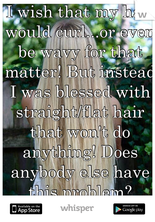 I wish that my hair would curl...or even be wavy for that matter! But instead I was blessed with straight/flat hair that won't do anything! Does anybody else have this problem?