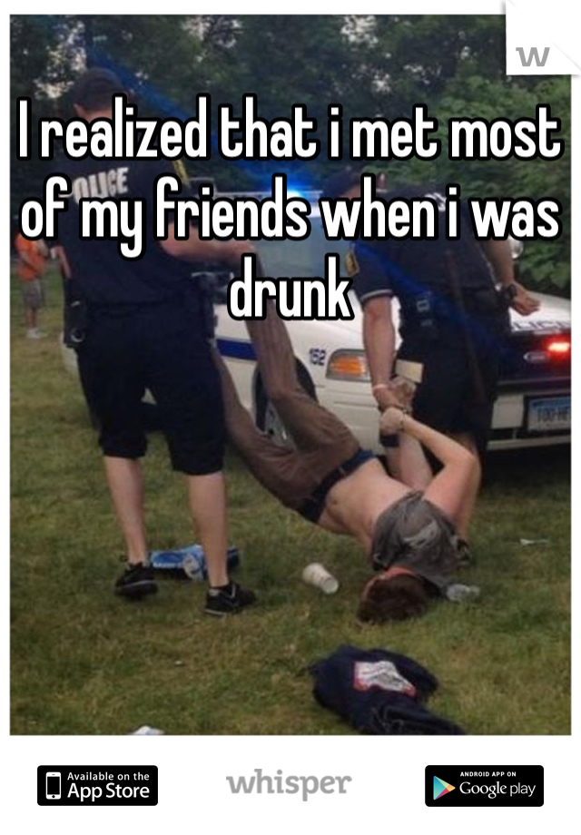 I realized that i met most of my friends when i was drunk