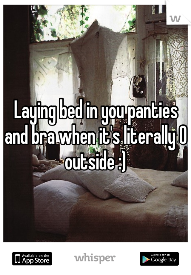 Laying bed in you panties and bra when it's literally 0 outside :)