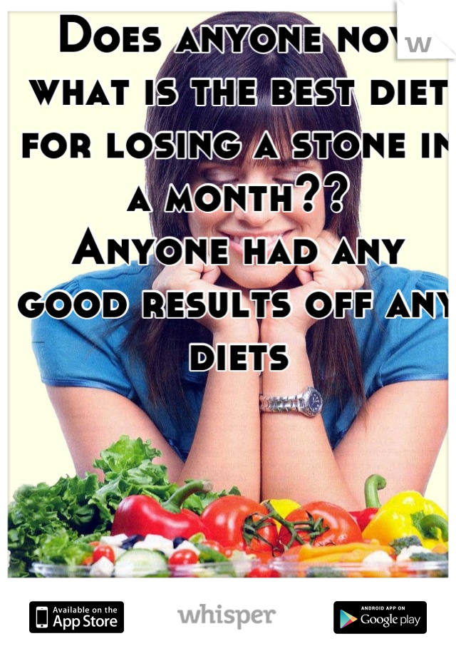 Does anyone now what is the best diet for losing a stone in a month??  Anyone had any good results off any diets
