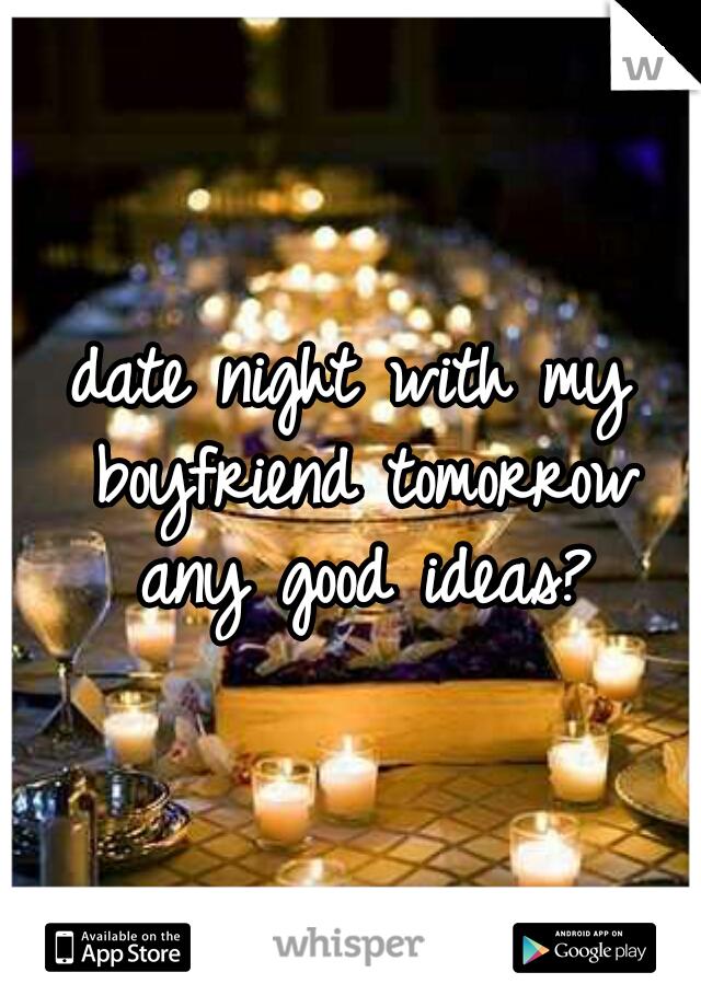 date night with my boyfriend tomorrow any good ideas?