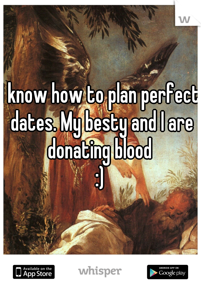 I know how to plan perfect dates. My besty and I are donating blood  :)