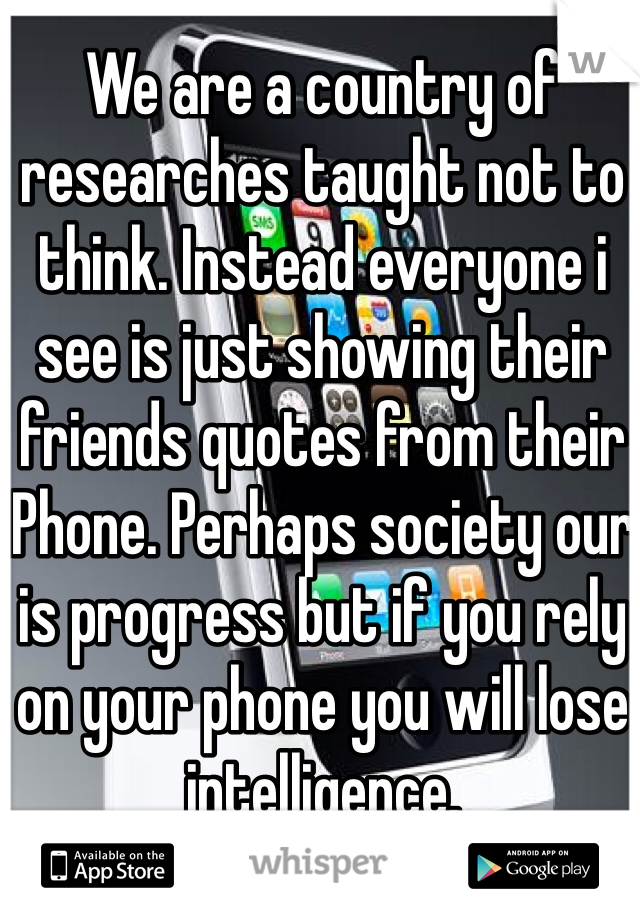 We are a country of researches taught not to think. Instead everyone i see is just showing their friends quotes from their iPhone. Perhaps society our is progress but if you rely on your phone you will lose intelligence.