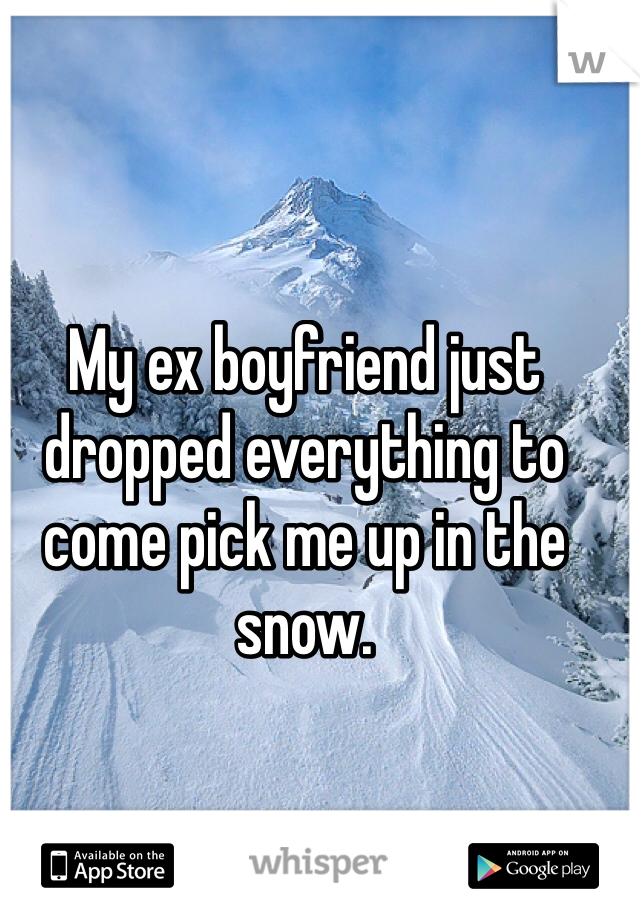 My ex boyfriend just dropped everything to come pick me up in the snow.