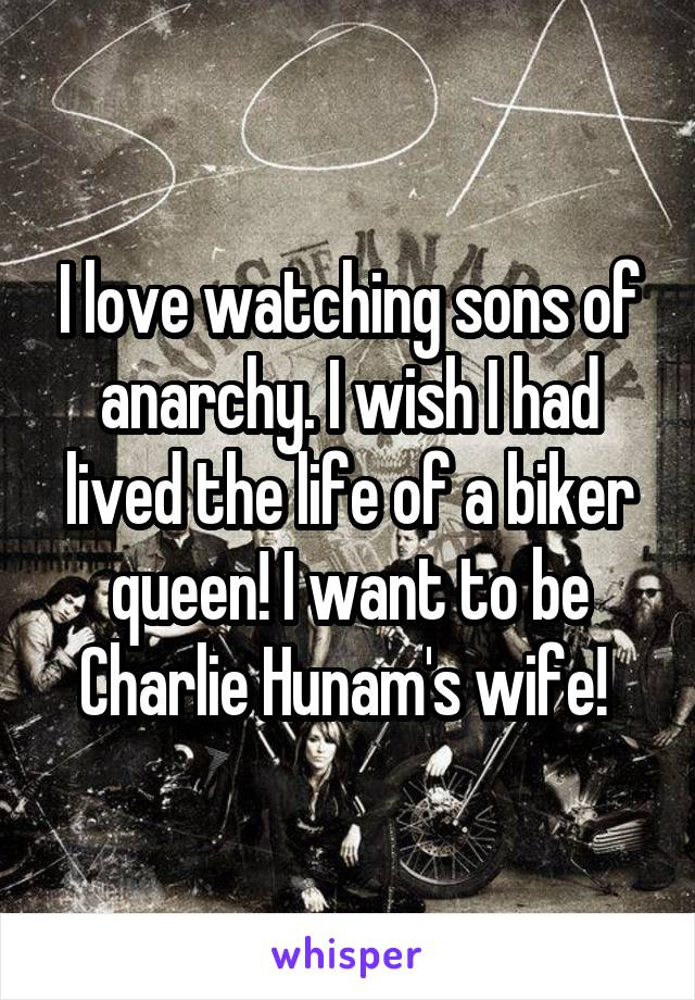 I love watching sons of anarchy. I wish I had lived the life of a biker queen! I want to be Charlie Hunam's wife!