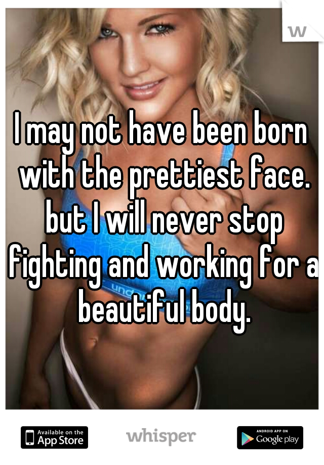 I may not have been born with the prettiest face. but I will never stop fighting and working for a beautiful body.