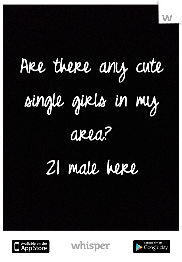 Are there any cute single girls in my area?  21 male here