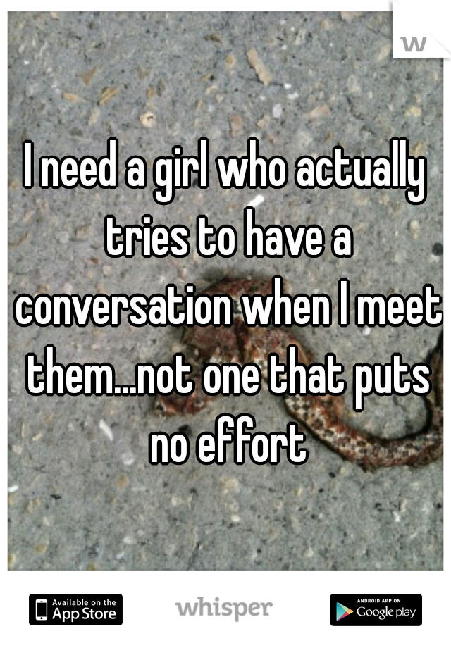 I need a girl who actually tries to have a conversation when I meet them...not one that puts no effort