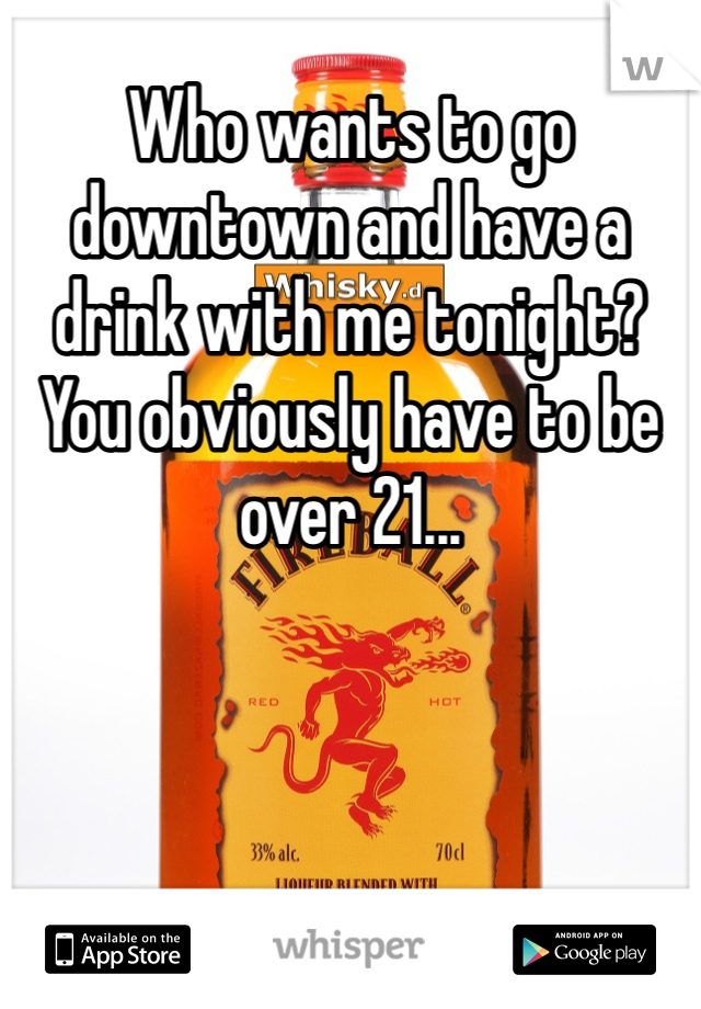Who wants to go downtown and have a drink with me tonight? You obviously have to be over 21...