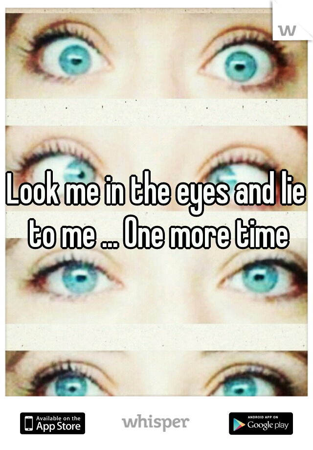 Look me in the eyes and lie to me ... One more time