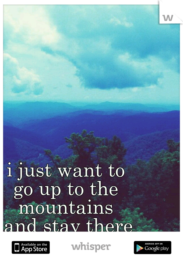 i just want to  go up to the  mountains  and stay there  forever.