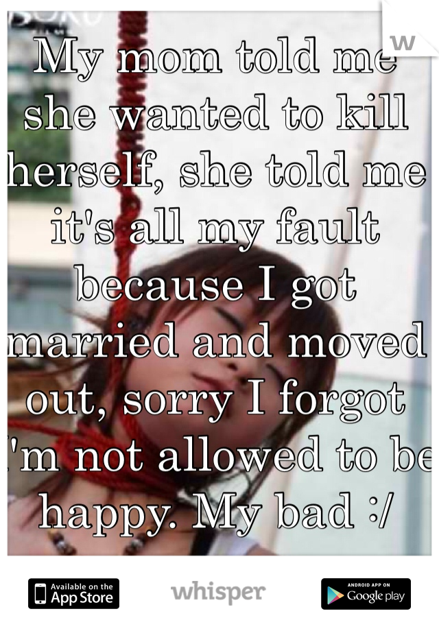 My mom told me she wanted to kill herself, she told me it's all my fault because I got married and moved out, sorry I forgot I'm not allowed to be happy. My bad :/