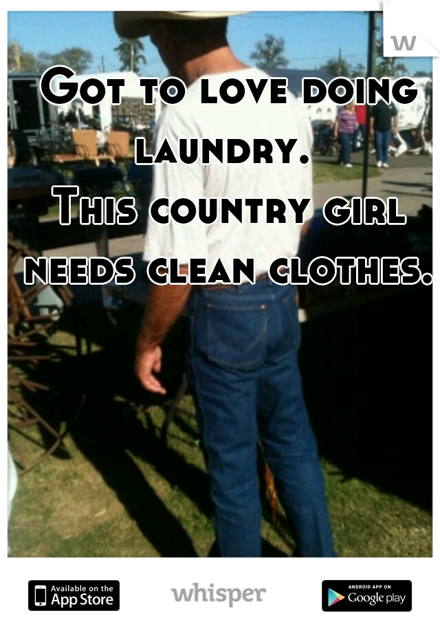 Got to love doing laundry.   This country girl needs clean clothes.