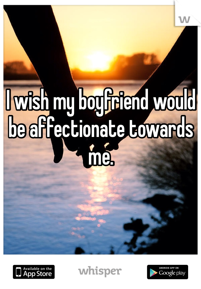 I wish my boyfriend would be affectionate towards me.
