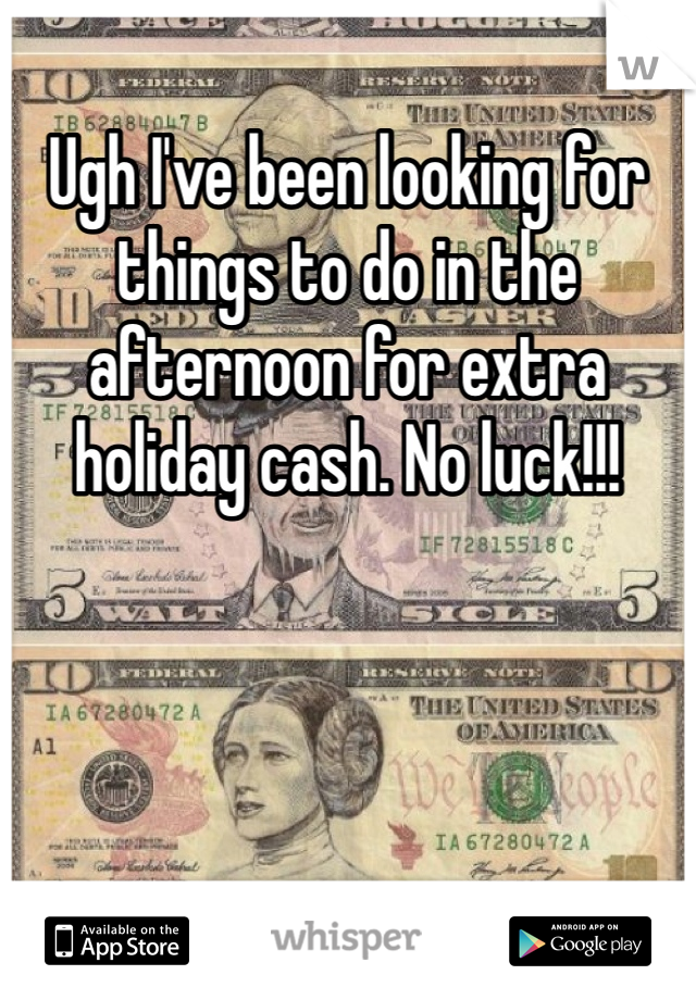 Ugh I've been looking for things to do in the afternoon for extra holiday cash. No luck!!!