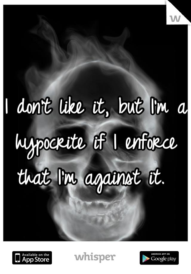 I don't like it, but I'm a hypocrite if I enforce that I'm against it.