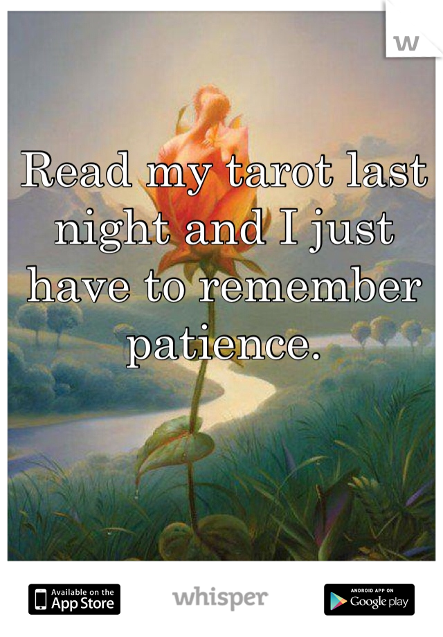 Read my tarot last night and I just have to remember patience.