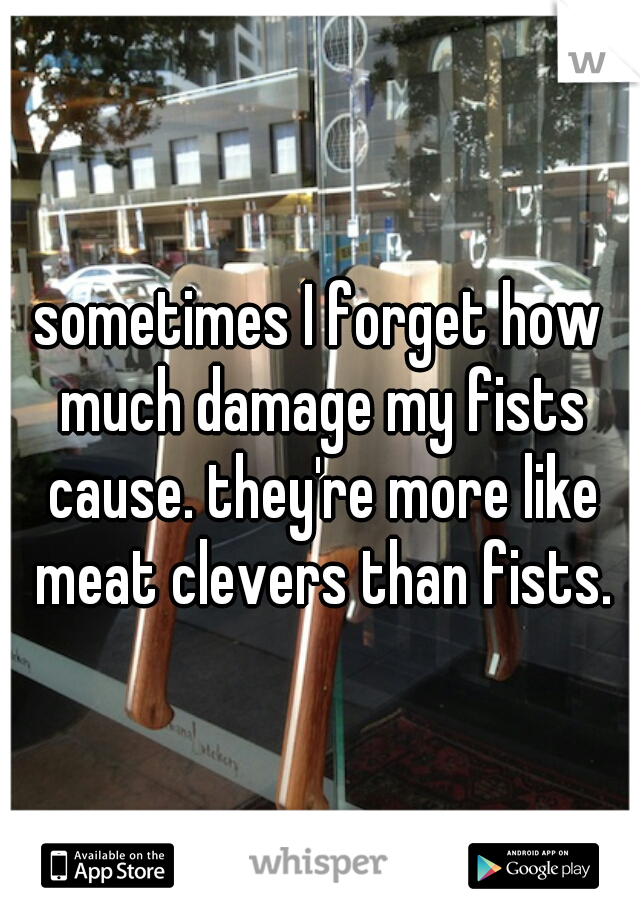 sometimes I forget how much damage my fists cause. they're more like meat clevers than fists.